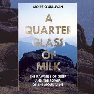 Moire O'Sullivan, author of A Quarter Glass Of Milk - The Rawness of Grief and the Power of the Mountains