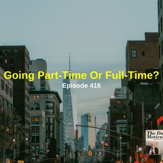 Going Part-Time or Full-Time? Episode #416