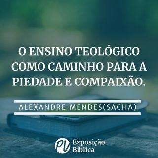 O ensino teológico como caminho para piedade e compaixão - Alexandre Mendes (Sacha)