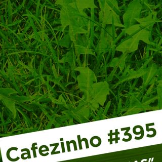Cafezinho 395 – Ervas daninhas