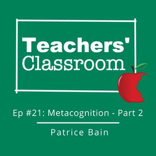 Ep 21: The Importance of Teaching Metacognition (part 2) with Patrice Bain