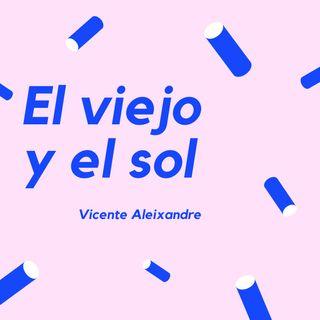 El viejo y el sol - Un poema de Vicente Aleixandre