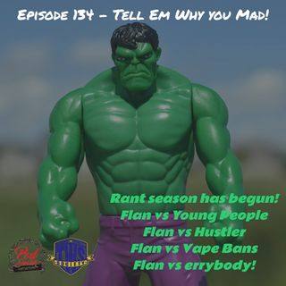 Episode 134 - Tell Em Why You Mad!