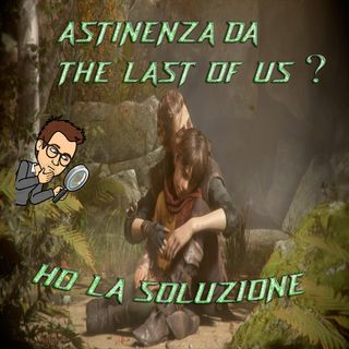 Astinenza da The Last Of Us? Ho la soluzione!