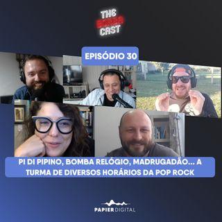 Episódio 30: Pi di Pipino, Bomba Relógio, madrugadão... a turma de diversos horários da Pop Rock