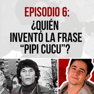 Episodio 6: ¿Quién invento la frase PIPI CUCU?