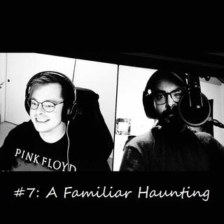 #7: A Familiar Haunting