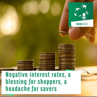 #02 – Negative interest rates, a blessing for shoppers, a headache for savers