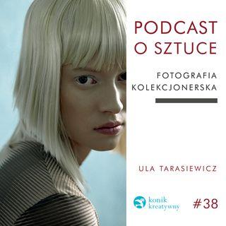 Odcinek 38 / O fotografii kolekcjonerskiej rozmawiam z artystką Ulą Tarasiewicz.