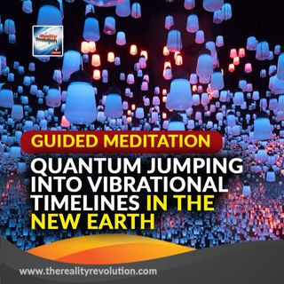 Guided Meditation: Quantum Jumping Into Vibrational Timelines In The New Earth