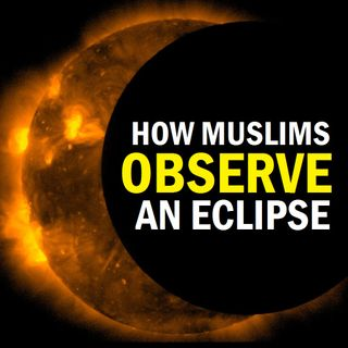 How a Muslim is to Observe a Solar or Lunar Eclipse