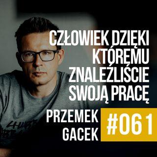 #061 - Przemek Gacek - Człowiek dzięki któremu znaleźliście swoją pracę.