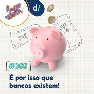 É Por Isso! #55 - É por isso que bancos existem! 💵