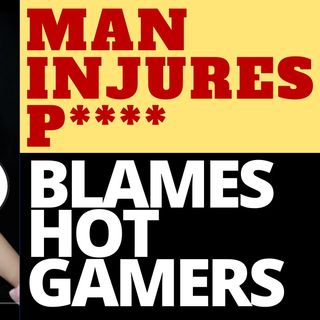 MAN INJURES P****, BLAMES HOT TWITCH GAMERS