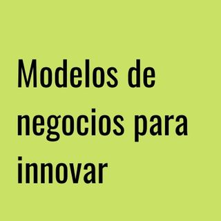 Modelos de negocios para innovar