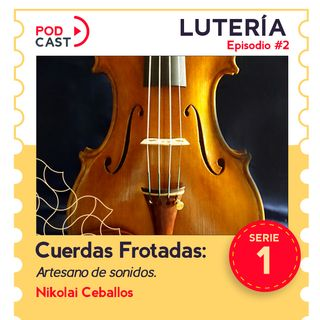 Cuerdas Frotadas: Nikolai Ceballos, un artesano de sonidos