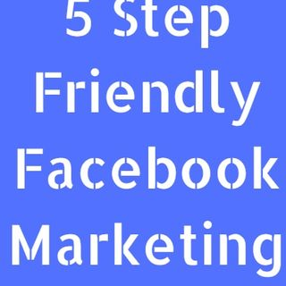 5 Step Friendly Facebook Marketing Strategy