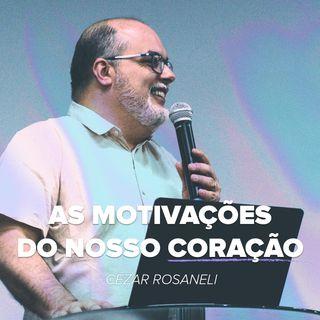 AS MOTIVAÇÕES DO NOSSO CORAÇÃO // pr. Cézar Rosaneli