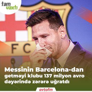 Messinin Barcelona-dan getməyi klubu 137 milyon avro dəyərində zərərə uğratdı | Tam vaxtı #126