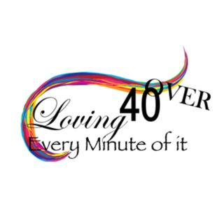 Over 40 and Loving Every Minute Of It!