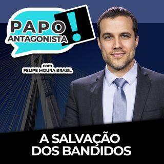 A SALVAÇÃO DOS BANDIDOS - Papo Antagonista com Felipe Moura Brasil, Mario Sabino e Diego Amorim