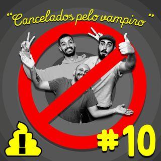 #10 - Cancelados pelo Vampiro 🧛❌