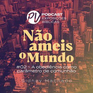 Não ameis o mundo - Sidney Machado - Parte 02 - Obediência