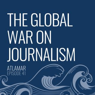 The Global War on Journalism [Episode 41]