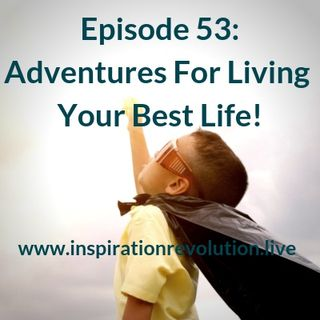 Ep 53 - Adventure For Living Your Best Life!