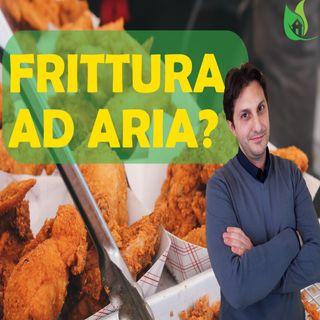 Episodio 21 - FRITTURA AD ARIA - Tecnica di cottura salutare o bufala?