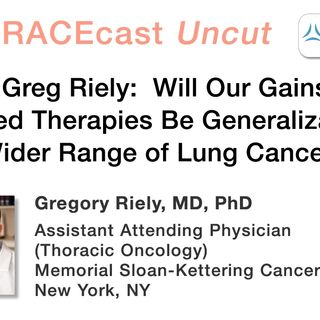 Dr. Greg Riely: Will Our Gains in Targeted Therapies Be Generalizable to a Wider Range of Lung Cancers?