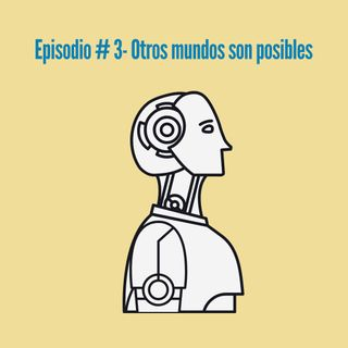 Episodio 3- Otros mundos son posibles