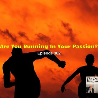 Are You Running In Your Passion?  Episode #382
