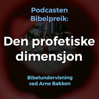 Arne Bakken: Den profetiske dimensjon, del 1: Den profetiske dimensjon