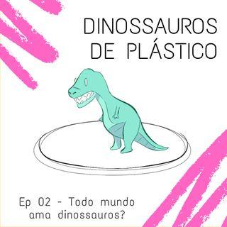 #02: Todo mundo ama dinossauros?