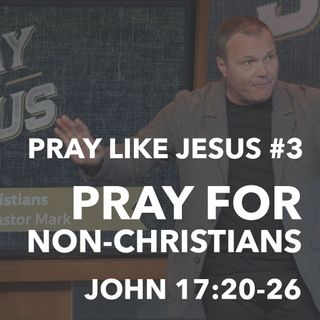 Pray Like Jesus #3 - Pray For Non-Christians