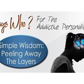 Says Who? For The Addictive Personality - Simple Wisdom: Peeling Away The Layers