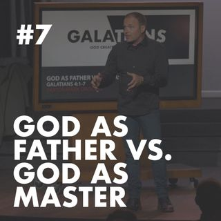 Galatians #7 - God as Father vs. God as Master