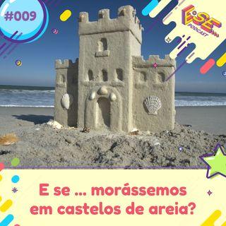 Ep. 09 - E se ... morássemos em castelos de areia?