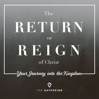 The Return or The Reign of Christ - Your Journey into the Kingdom pt. 2