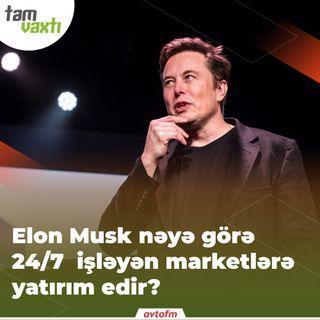 Elon Musk nəyə görə 24\7 işləyən marketlərə yatırım edir? | Tam vaxtı #12