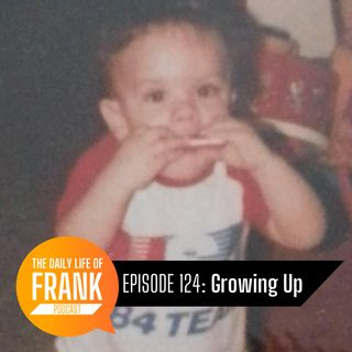 Episode 124 - Growing Up