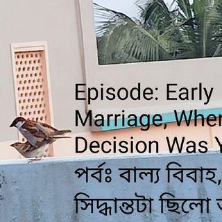 Episode 1: Part 1: Early Marriage, When the decision was YOURS! পর্ব ১ঃ বাল্য বিবাহ, যখন সিদ্ধান্তটা ছিলো আপনার!