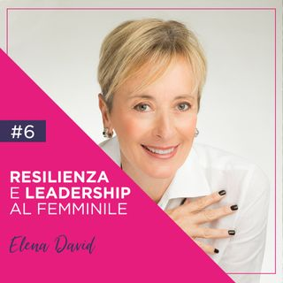 6 - Resilienza e Leadership al Femminile con Elena David