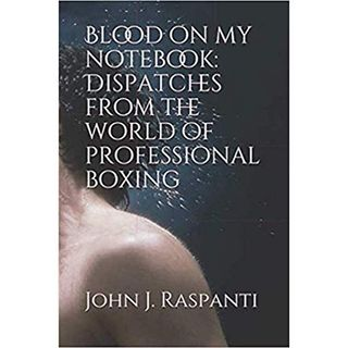 "Inside Boxing: Author John J. Raspanti Talks about His New Book ""Blood On My Notebook"""
