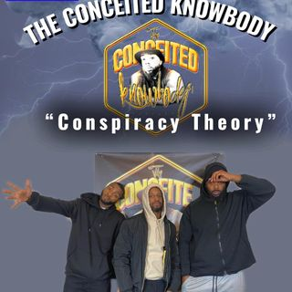The Conceited Knowbody 152 Conspiracy Theory