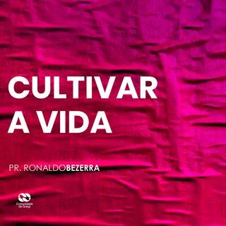 CULTIVAR A VIDA // pr. Ronaldo Bezerra