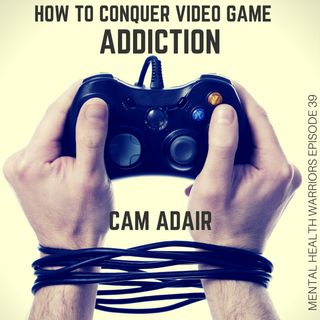 MHW 39  Cam Adair   How to Conquer Video Game Addiction