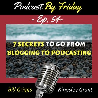 PBF54 7 Secrets To Go From Blogging To Podcasting with Kingsley Grant and Bill Griggs