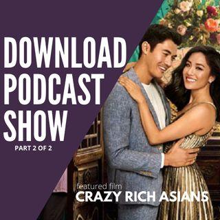 The Download Podcast Show - S4 E05: Crazy Rich Asians (Part 2 of 2)